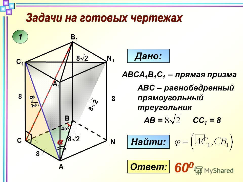 1 A B1B1 N 8 N1N1 B A1A1 C C1C1 288 45 0 8 2 8 2 8 28 Дано: Найти: ABCA 1 B 1 C 1 – прямая призма ABC – равнобедренный прямоугольный треугольник AB =СС 1 = 8 Ответ: 60 0