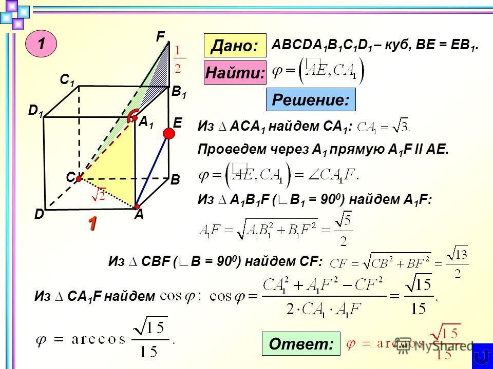 B AD C C1C1C1C1 A1A1A1A1 D1D1D1D1 B1B1B1B1 Е F 1 Дано: ABCDA 1 B 1 C 1 D 1 – куб, BE = EB 1. Найти: Решение: 1 Из ACA 1 найдем СА 1 : Проведем через А 1 прямую А 1 F ll AE. Из A 1 B 1 F (B 1 = 90 0 ) найдем А 1 F: Из CBF (B = 90 0 ) найдем CF: Из CA