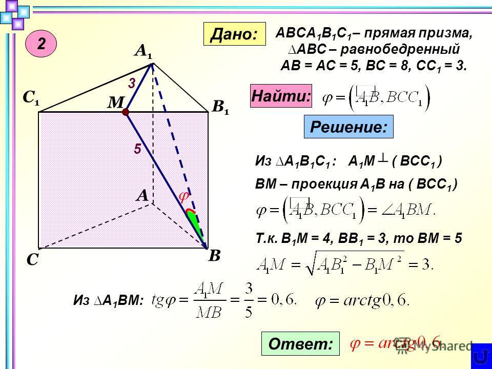 2 М С1С1 А В С А1А1 В1В1 Дано: ABCA 1 B 1 C 1 – прямая призма,АВС – равнобедренный АB = АС = 5, ВС = 8, СС 1 = 3. Найти: Решение: Из A 1 В 1 С 1 : ВМ – проекция А 1 В на ( ВСС 1 ) А 1 М ( ВСС 1 ) Т.к. В 1 М = 4, ВВ 1 = 3, то ВМ = 5 5 3 Из А 1 ВМ: Отв