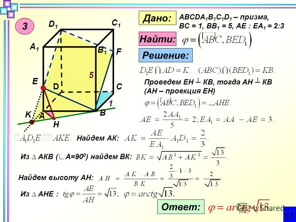 3 D D1D1 А А1А1 В В1В1 С С1С1 Е F K H 1 5 Дано: ABCDA 1 B 1 C 1 D 1 – призма, BC = 1, BB 1 = 5, AE : EA 1 = 2:3 Найти: Решение: Проведем ЕН КВ, тогда АН КВ (АН – проекция ЕН) Найдем АК: Из АКВ (А=90 0 ) найдем ВК: Найдем высоту АН: Из АНЕ : Ответ: