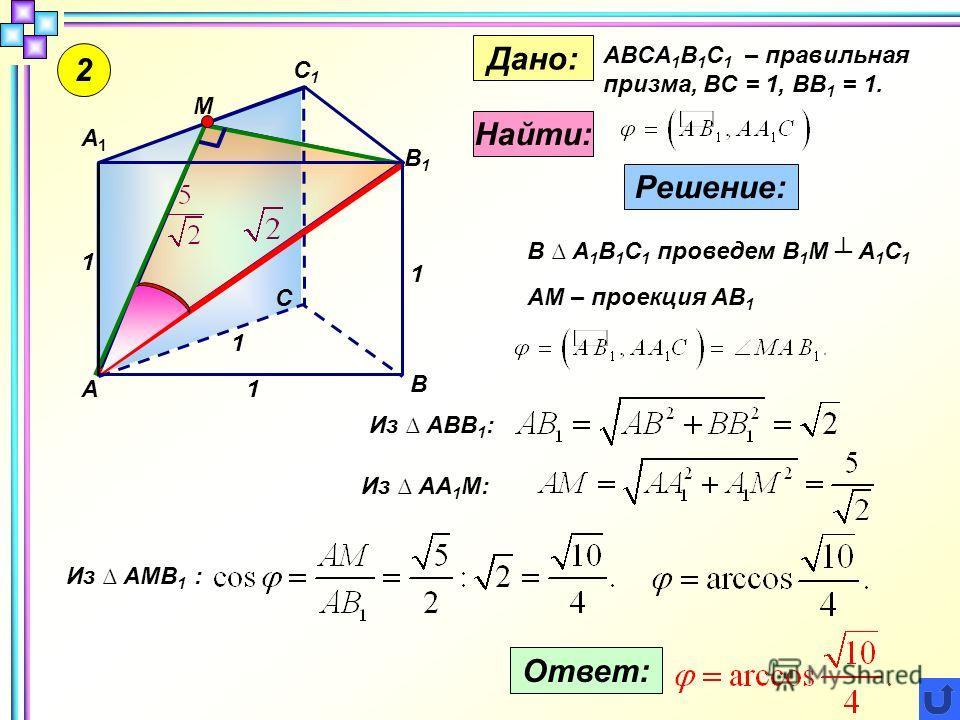 2 1 1 1 1 М С1С1 А В С А1А1 В1В1 Дано: ABCA 1 B 1 C 1 – правильная призма, BC = 1, BB 1 = 1. Найти: Решение: В А 1 В 1 С 1 проведем В 1 М А 1 С 1 АМ – проекция АВ 1 Из АВВ 1 : Из АА 1 М: Из АМВ 1 : Ответ: