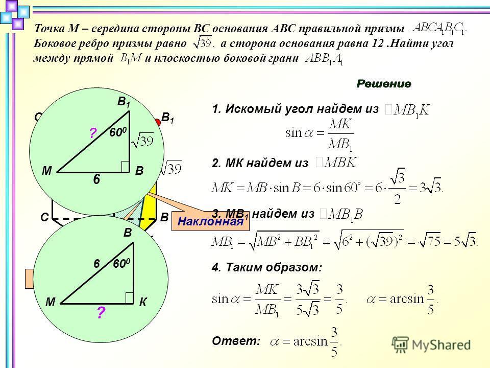 В А С С1С1 В1В1 А1А1 12 12 М α К Точка М – середина стороны ВС основания АВС правильной призмы Боковое ребро призмы равно а сторона основания равна 12.Найти угол между прямой и плоскостью боковой грани Наклонная Проекция 1. Искомый угол найдем из 2.