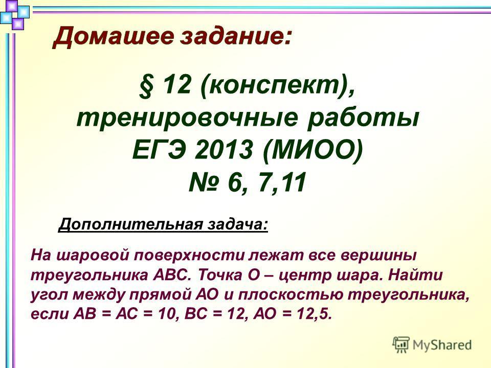 Дополнительная задача: На шаровой поверхности лежат все вершины треугольника АВС. Точка О – центр шара. Найти угол между прямой АО и плоскостью треугольника, если АВ = АС = 10, ВС = 12, АО = 12,5. § 12 (конспект), тренировочные работы ЕГЭ 2013 (МИОО)