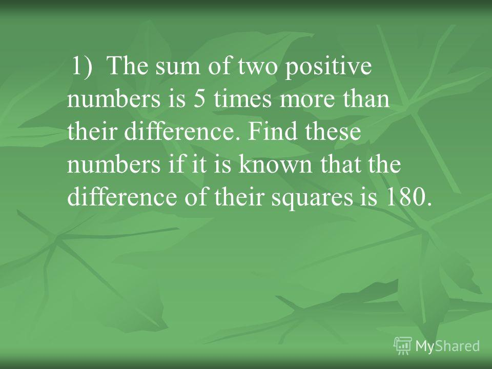 1) The sum of two positive numbers is 5 times more than their difference. Find these numbers if it is known that the difference of their squares is 180.