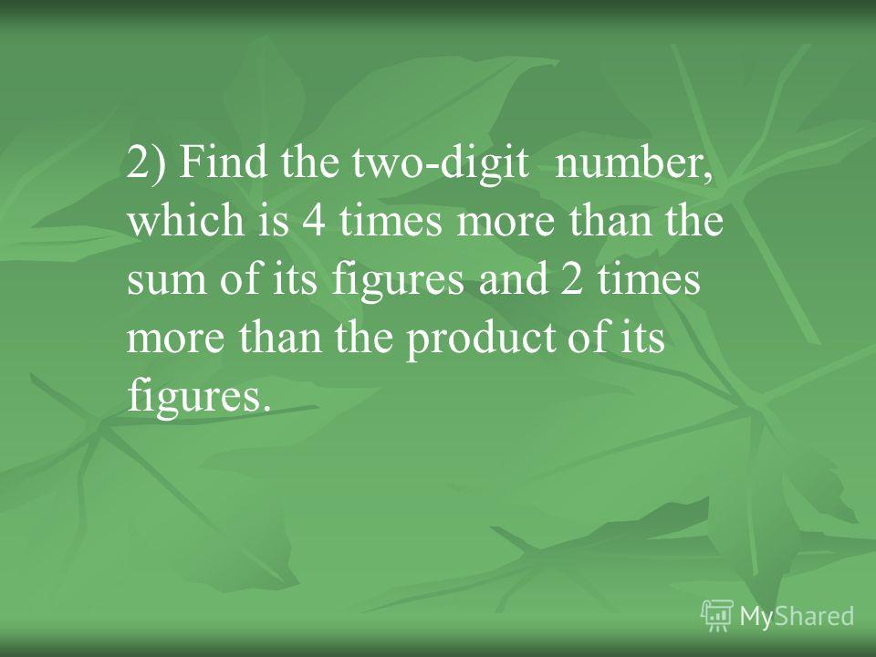 2) Find the two-digit number, which is 4 times more than the sum of its figures and 2 times more than the product of its figures.