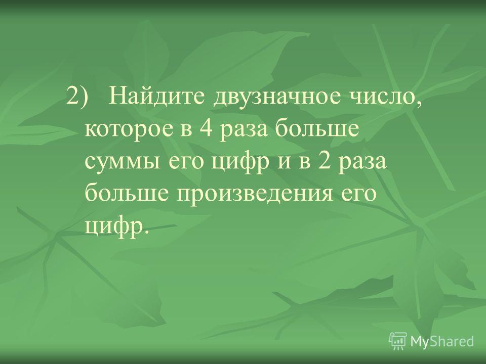 2) Найдите двузначное число, которое в 4 раза больше суммы его цифр и в 2 раза больше произведения его цифр.