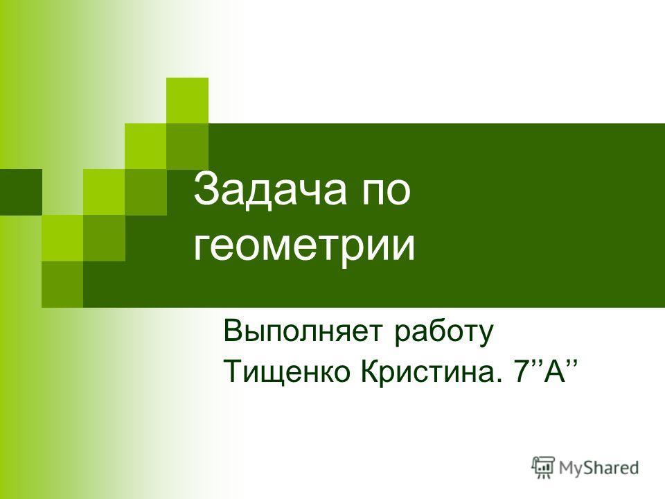 Задача по геометрии Выполняет работу Тищенко Кристина. 7А