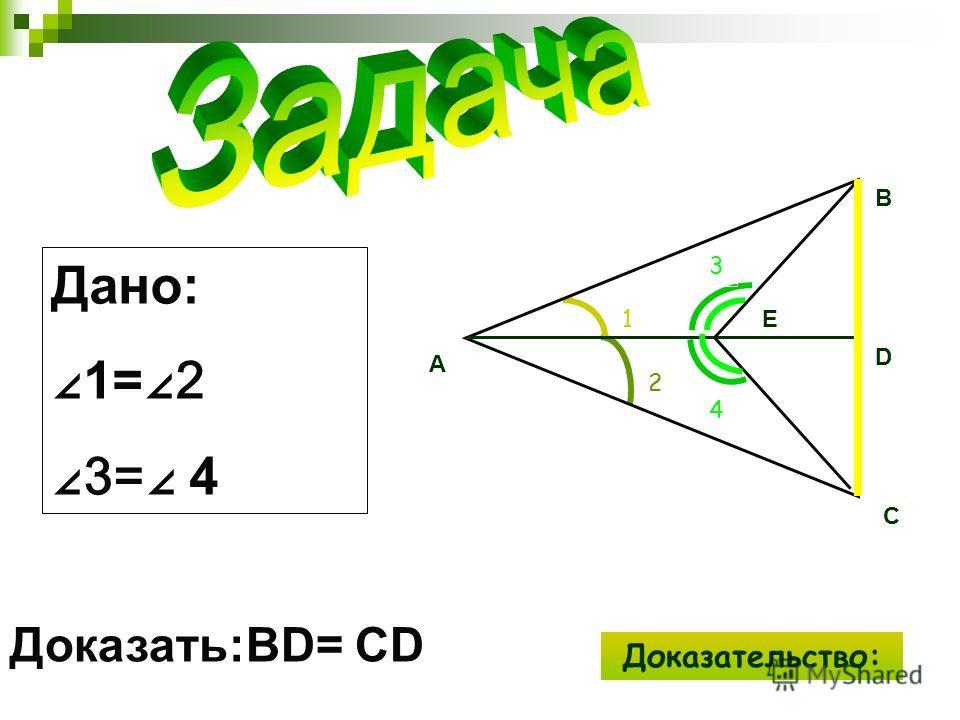 Дано: 1=2 3= 4 Доказать:BD= CD 2 1 3 A C D B E 4 Доказательство: