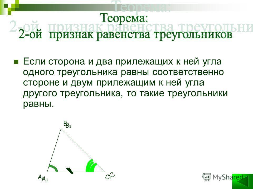 Если сторона и два прилежащих к ней угла одного треугольника равны соответственно стороне и двум прилежащим к ней угла другого треугольника, то такие треугольники равны. B2B2 A2A2 C2C2 A1A1 B1B1 C1C1