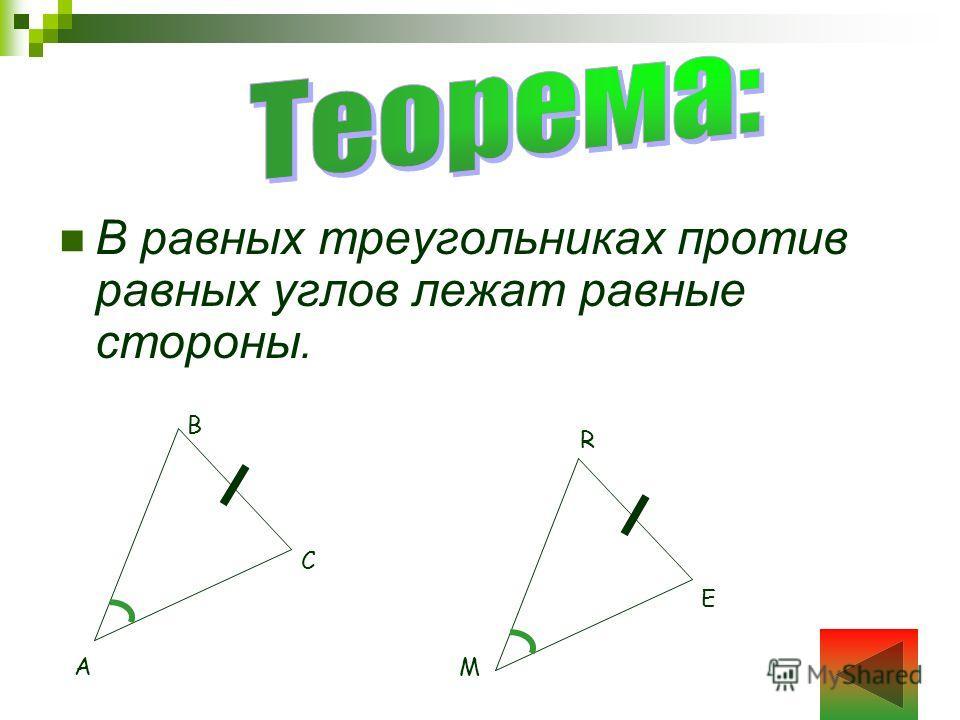 В равных треугольниках против равных углов лежат равные стороны. A C B M R E