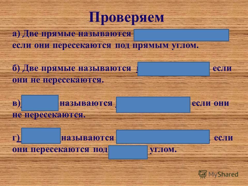 Проверяем а) Две прямые называются перпендикулярными, если они пересекаются под прямым углом. б) Две прямые называются параллельными, если они не пересекаются. в)Прямые называются параллельными, если они не пересекаются. г) Прямые называются перпенди