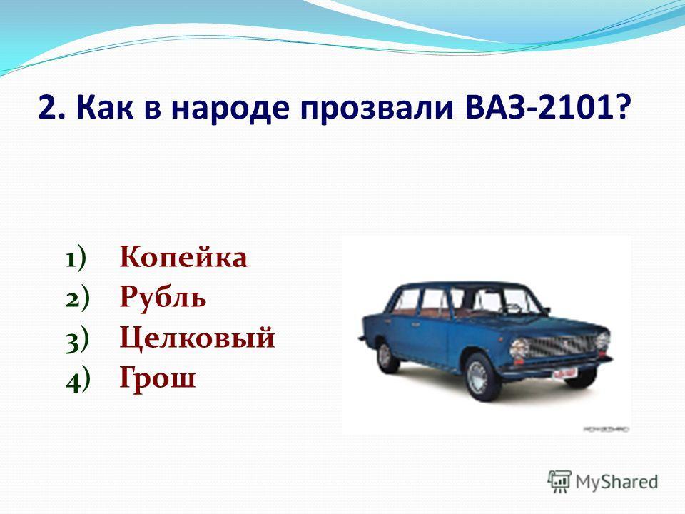 2. Как в народе прозвали ВАЗ-2101? 1) Копейка 2) Рубль 3) Целковый 4) Грош
