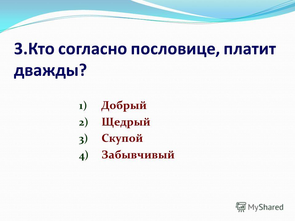 3.Кто согласно пословице, платит дважды? 1) Добрый 2) Щедрый 3) Скупой 4) Забывчивый