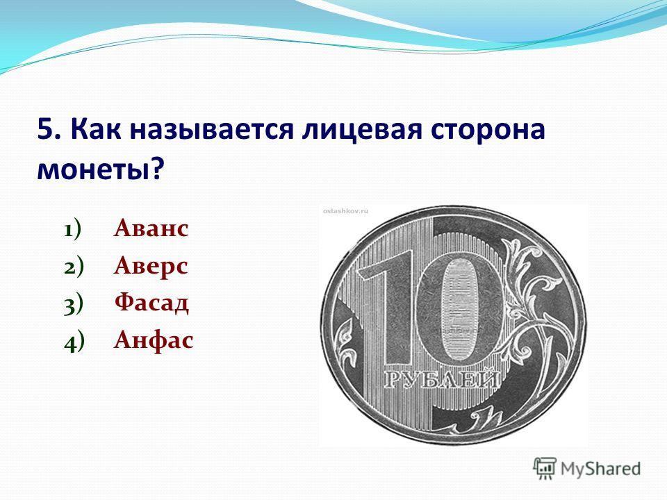 5. Как называется лицевая сторона монеты? 1) Аванс 2) Аверс 3) Фасад 4) Анфас