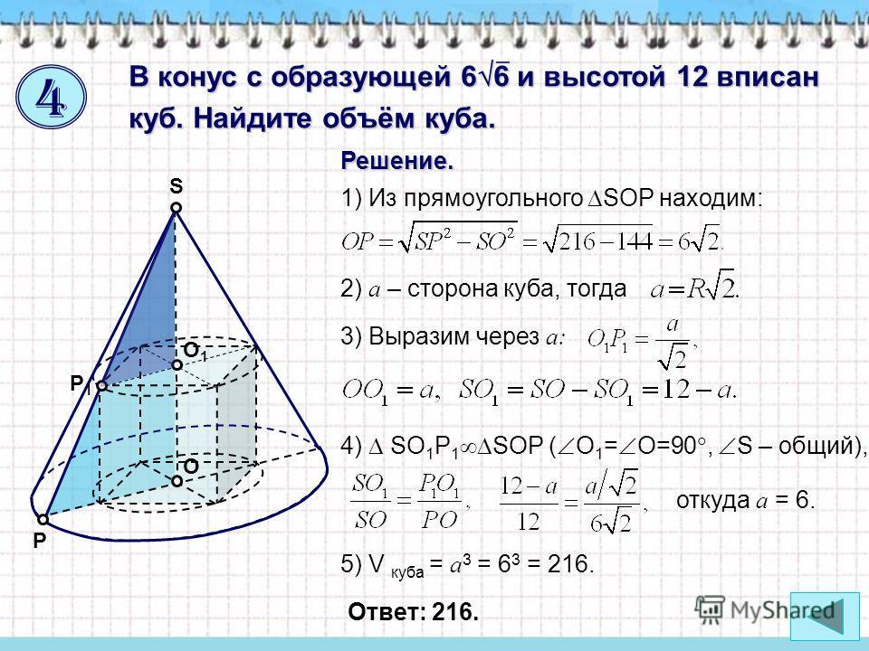 O S О1О1 Р Р1Р1 В конус с образующей 6 6 и высотой 12 вписан куб. Найдите объём куба. Решение. 2) a – сторона куба, тогда 3) Выразим через a: 4) SО 1 Р 1 SOР ( О 1 = О=90, S – общий), откуда a = 6. 1) Из прямоугольного SOP находим: 5) V куба = a 3 =