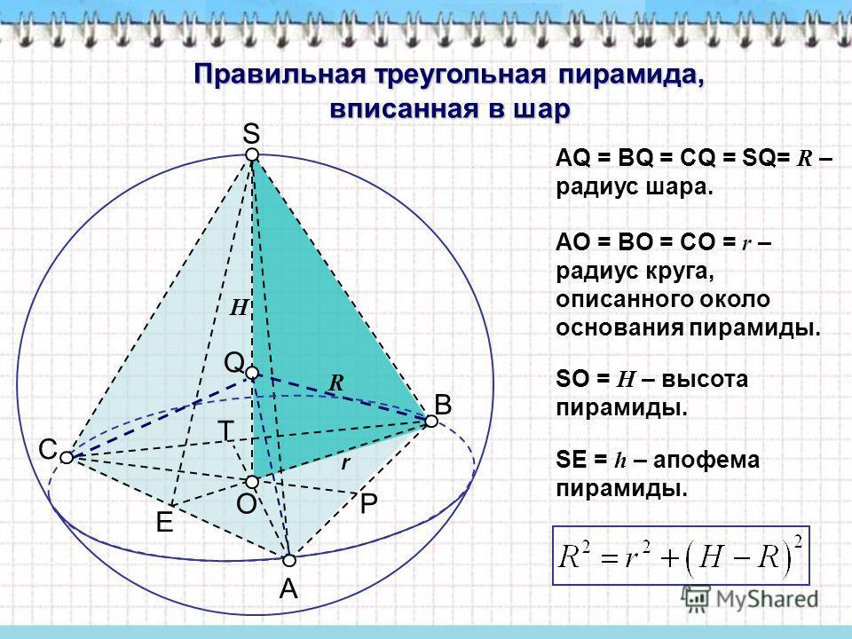 Правильная треугольная пирамида, вписанная в шар АQ = ВQ = CQ = SQ= R – радиус шара. AO = BO = CO = r – радиус круга, описанного около основания пирамиды. SO = H – высота пирамиды. SЕ = h – апофема пирамиды. P E T C A B R r H O S Q