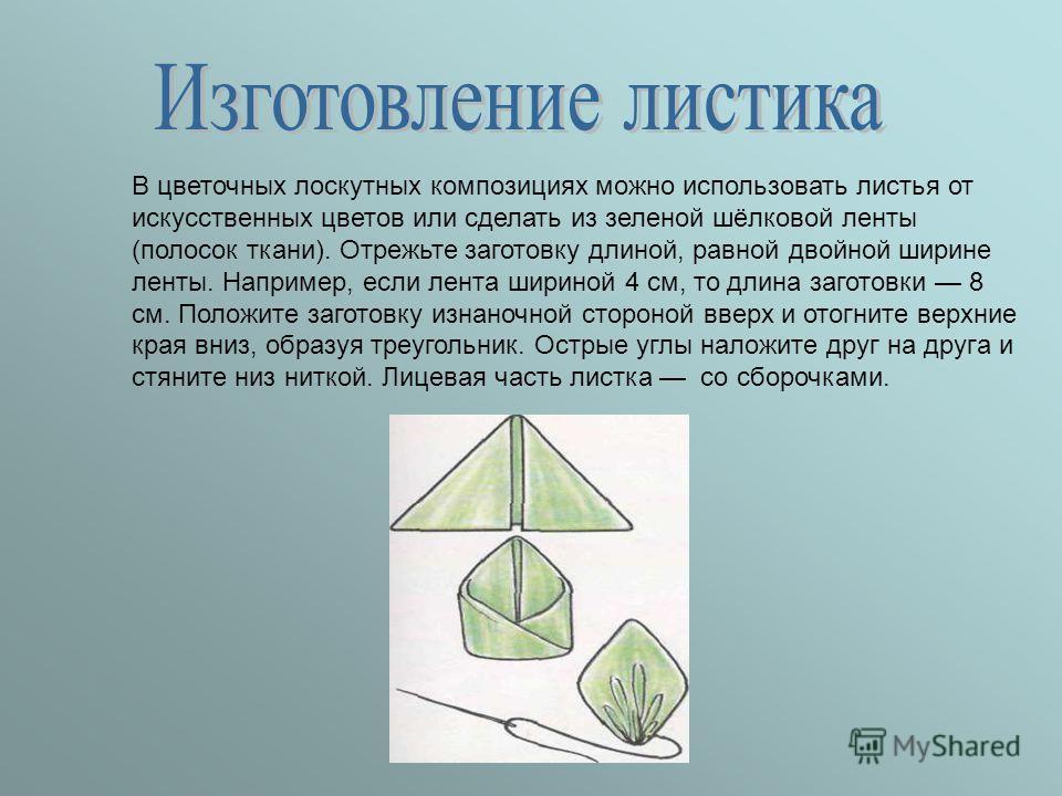 В цветочных лоскутных композициях можно использовать листья от искусственных цветов или сделать из зеленой шёлковой ленты (полосок ткани). Отрежьте заготовку длиной, равной двойной ширине ленты. Например, если лента шириной 4 см, то длина заготовки 8