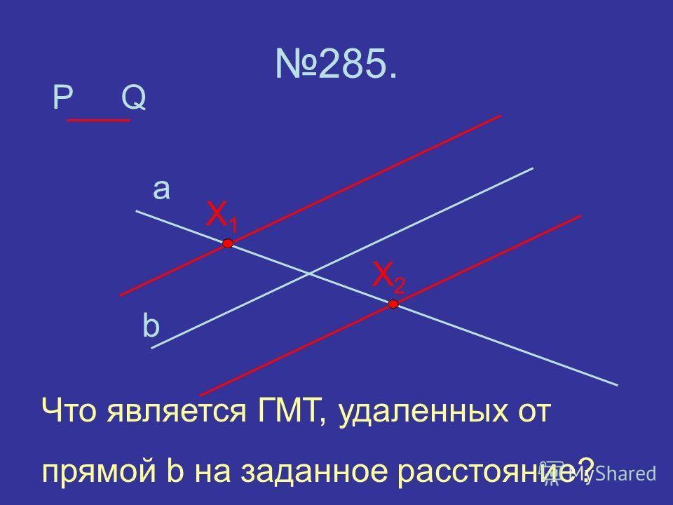 P 285. a b Q X2X2 X1X1 Что является ГМТ, удаленных от прямой b на заданное расстояние?
