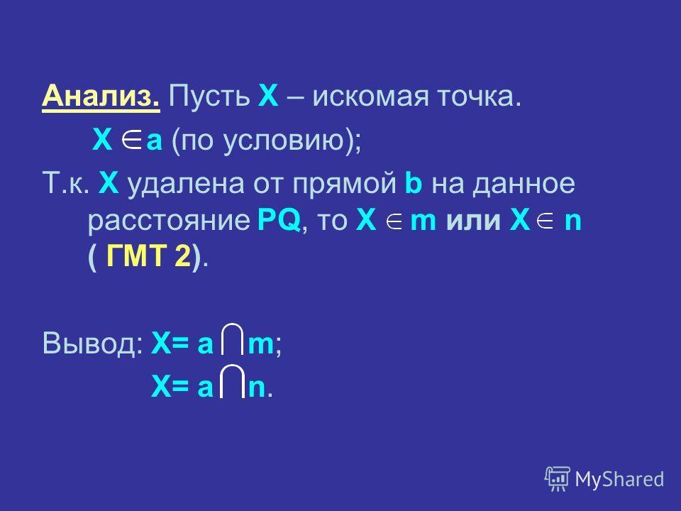 Анализ. Пусть X – искомая точка. X а (по условию); Т.к. X удалена от прямой b на данное расстояние PQ, то X m или X n ( ГМТ 2). Вывод: X= а m; X= а n.