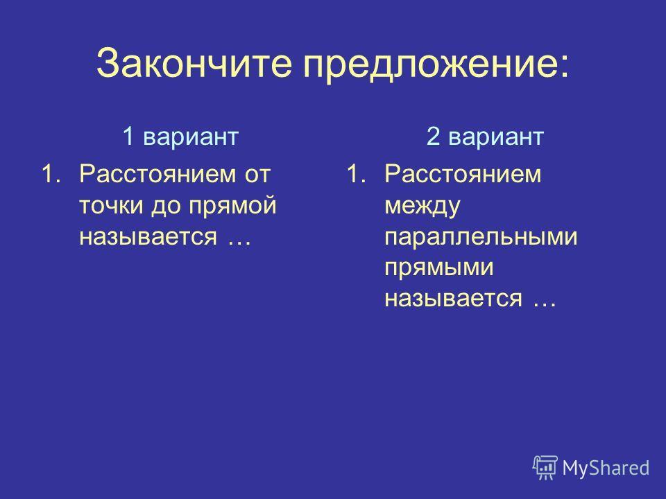 Закончите предложение: 1 вариант 1.Расстоянием от точки до прямой называется … 2 вариант 1.Расстоянием между параллельными прямыми называется …