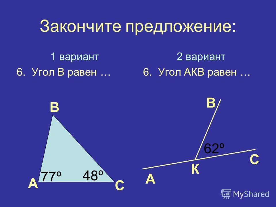Закончите предложение: 1 вариант 6. Угол В равен … 2 вариант 6. Угол АКВ равен … А В С А В С 77º 48º К 62º
