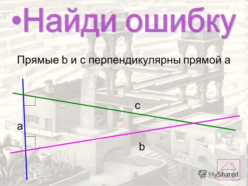 a c b Прямые b и c перпендикулярны прямой a