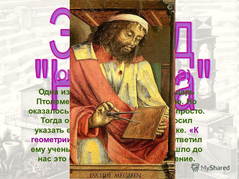 Одна из легенд рассказывает, что царь Птолемей решил изучить геометрию. Но оказалось, что сделать это не так-то просто. Тогда он призвал Евклида и попросил указать ему легкий путь к математике. «К геометрии нет царской дороги», ответил ему ученый. Та