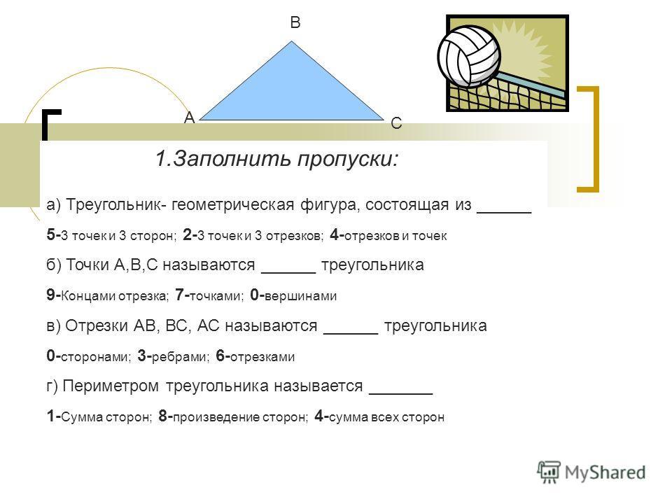 А В С 1.Заполнить пропуски: а) Треугольник- геометрическая фигура, состоящая из ______ 5- 3 точек и 3 сторон; 2- 3 точек и 3 отрезков; 4- отрезков и точек б) Точки А,В,С называются ______ треугольника 9- Концами отрезка; 7- точками; 0- вершинами в) О