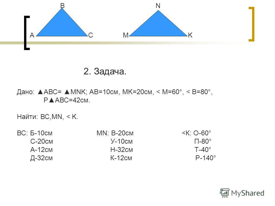 А В СM N K 2. Задача. Дано: АВС= MNK; АВ=10см, MK=20см, < М=60°, < В=80°, PАВС=42см. Найти: ВС,МN, < K. ВС: Б-10см MN: В-20см