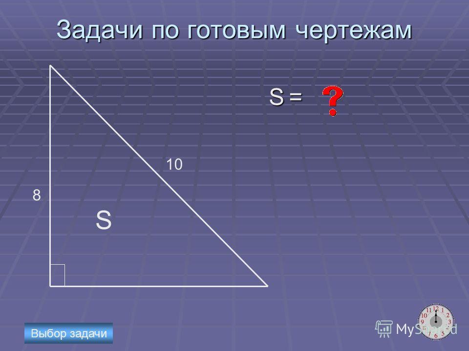 Задачи по готовым чертежам S = 8 10 S Выбор задачи