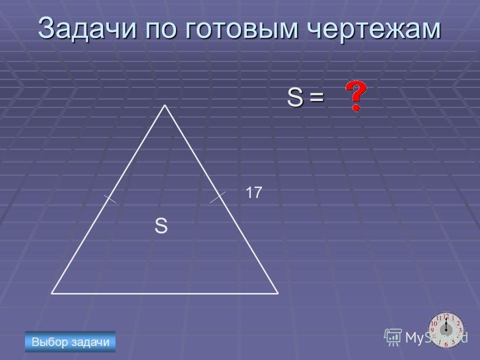 Задачи по готовым чертежам S = 17 S Выбор задачи