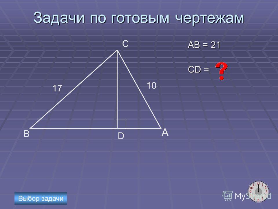 Задачи по готовым чертежам AB = 21 CD = D B C A 17 10 Выбор задачи