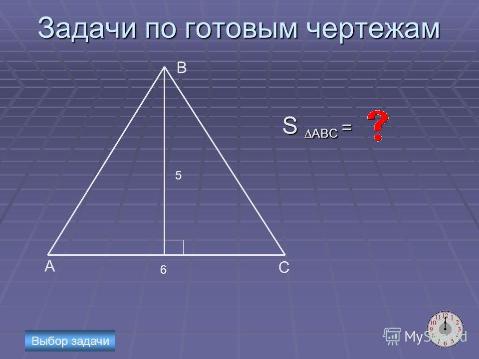 Задачи по готовым чертежам S ABC = А B C 5 6 Выбор задачи