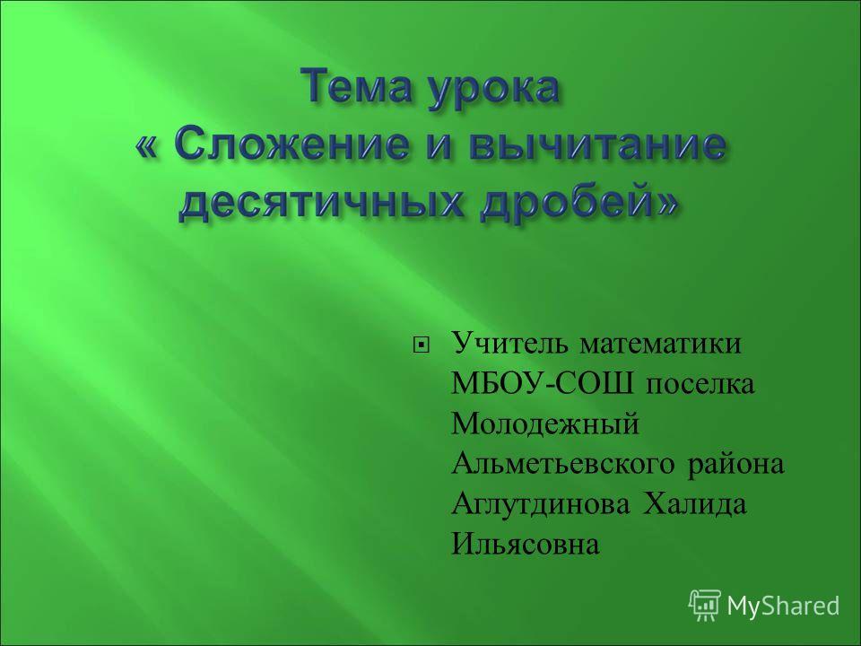 Учитель математики МБОУ - СОШ поселка Молодежный Альметьевского района Аглутдинова Халида Ильясовна