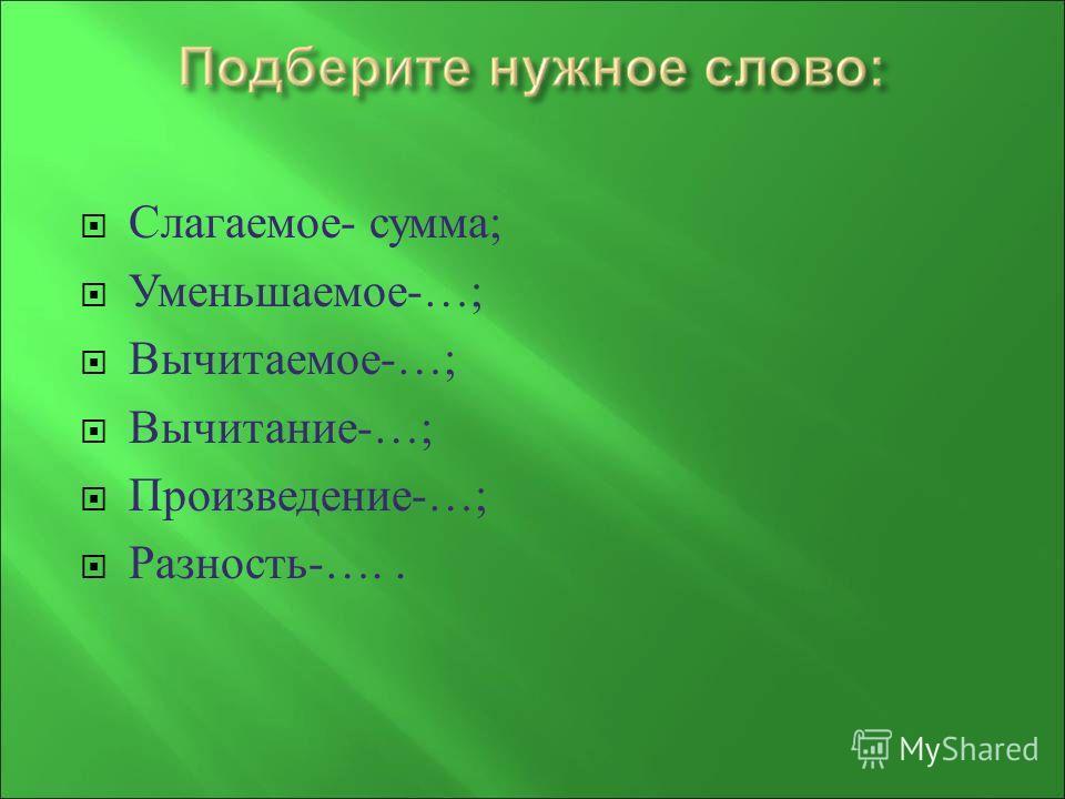 Слагаемое - сумма ; Уменьшаемое -…; Вычитаемое -…; Вычитание -…; Произведение -…; Разность -…..