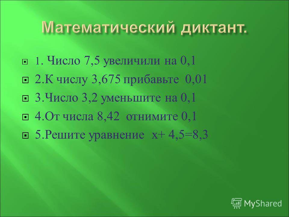1. Число 7,5 увеличили на 0,1 2. К числу 3,675 прибавьте 0,01 3. Число 3,2 уменьшите на 0,1 4. От числа 8,42 отнимите 0,1 5. Решите уравнение х + 4,5=8,3