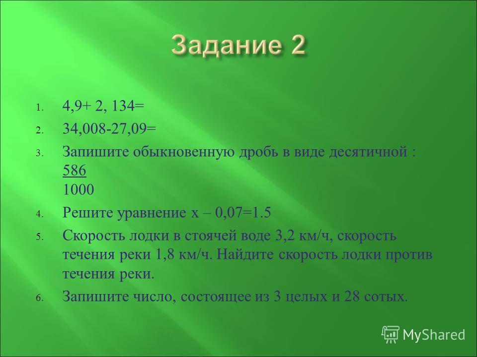 1. 4,9+ 2, 134= 2. 34,008-27,09= 3. Запишите обыкновенную дробь в виде десятичной : 586 1000 4. Решите уравнение х – 0,07=1.5 5. Скорость лодки в стоячей воде 3,2 км / ч, скорость течения реки 1,8 км / ч. Найдите скорость лодки против течения реки. 6