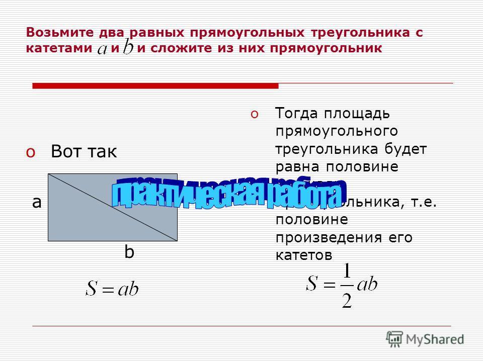Возьмите два равных прямоугольных треугольника с катетами и и сложите из них прямоугольник oВoВ от так a b o Тогда площадь прямоугольного треугольника будет равна половине площади прямоугольника, т.е. половине произведения его катетов
