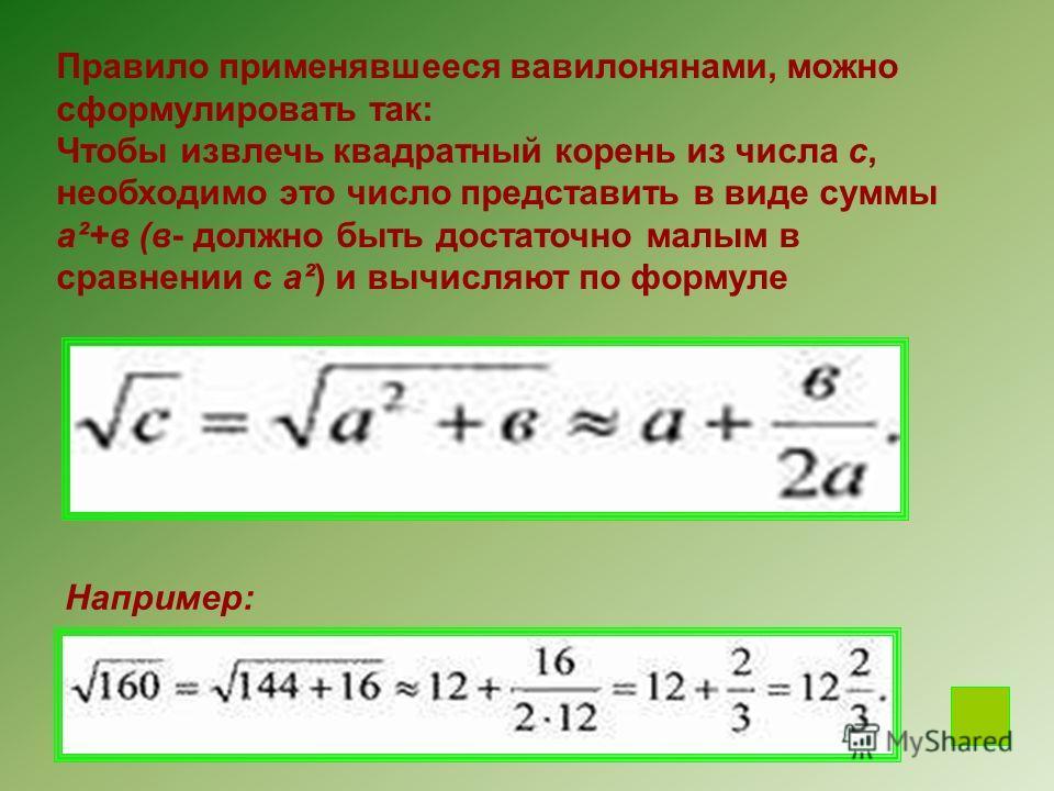 Правило применявшееся вавилонянами, можно сформулировать так: Чтобы извлечь квадратный корень из числа с, необходимо это число представить в виде суммы а²+в (в- должно быть достаточно малым в сравнении с а²) и вычисляют по формуле Например: