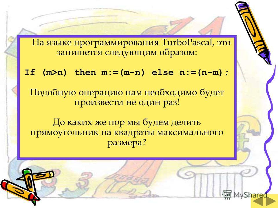 На языке программирования TurboPascal, это запишется следующим образом: If (m>n) then m:=(m-n) else n:=(n-m); Подобную операцию нам необходимо будет произвести не один раз! До каких же пор мы будем делить прямоугольник на квадраты максимального разме