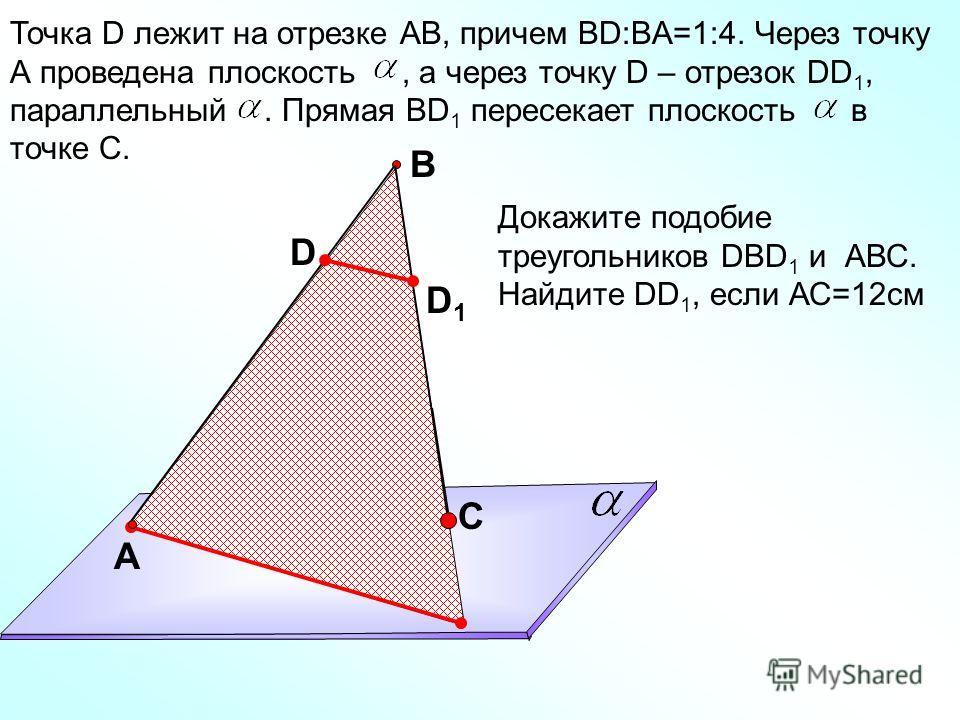 Точка D лежит на отрезке АВ, причем ВD:BA=1:4. Через точку А проведена плоскость, а через точку D – отрезок DD 1, параллельный. Прямая ВD 1 пересекает плоскость в точке С. A C B D Докажите подобие треугольников DBD 1 и АВС. Найдите DD 1, если АС=12см