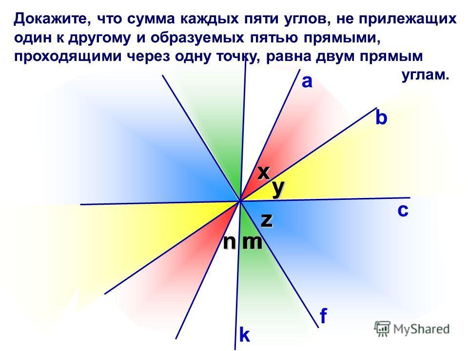 n Докажите, что сумма каждых пяти углов, не прилежащих один к другому и образуемых пятью прямыми, проходящими через одну точку, равна двум прямым углам. b с уу x z а х z k f mmn