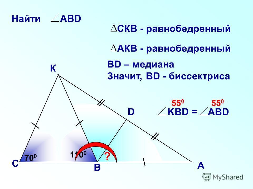 К С D ? 700700 700700 Найти АВD KBD = ABD ВD – медиана Значит, ВD - биссектриса А В СКВ - равнобедренный 110 0 АКВ - равнобедренный 55 0