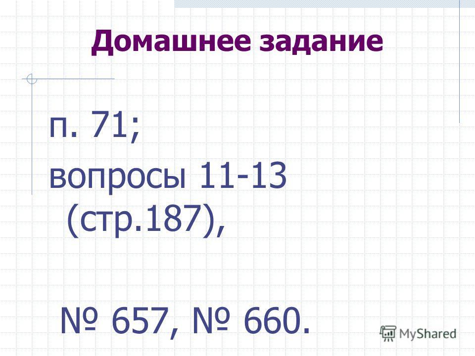 Домашнее задание п. 71; вопросы 11-13 (стр.187), 657, 660.