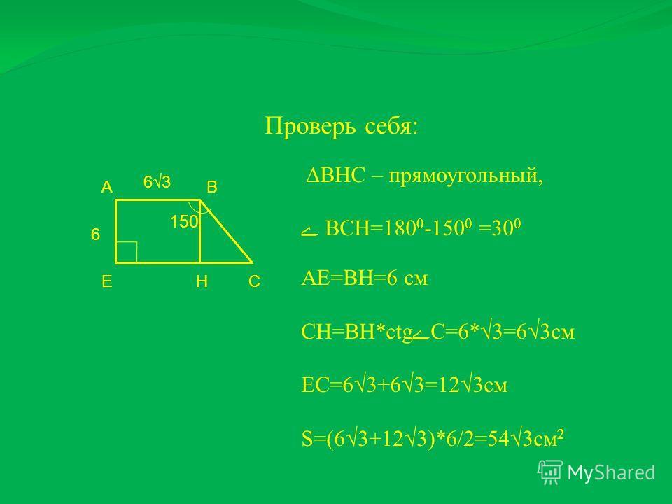 АВ СЕ 63 6 150 Н Проверь себя: ВНС – прямоугольный, ВСН=180 0 -150 0 =30 0 АЕ=ВН=6 см СН=ВН*ctgC=6*3=63см ЕС=63+63=123см S=(63+123)*6/2=543см 2 и