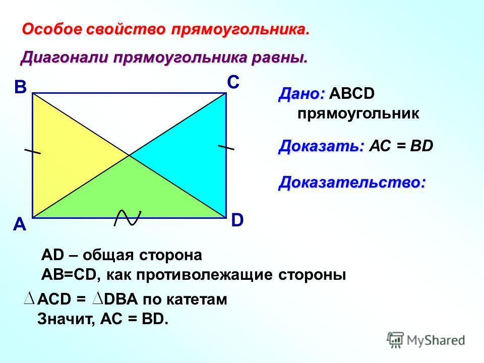Особое свойство прямоугольника. Диагонали прямоугольника равны. А В С D Дано: Дано: ABCD прямоугольник Доказать: Доказать: АС = ВDДоказательство: АСD = DBA по катетам Значит, АС = ВD. АD – общая сторона АВ=СD, как противолежащие стороны