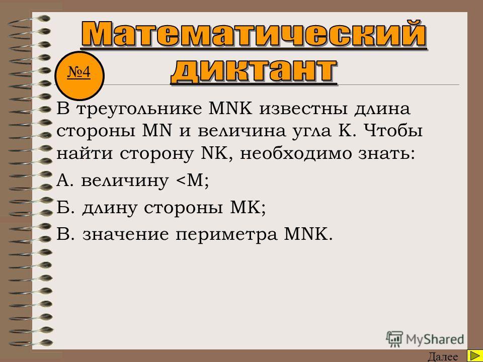 Далее В треугольнике MNK известны длина стороны MN и величина угла К. Чтобы найти сторону NK, необходимо знать: А. величину