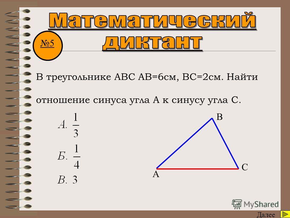 Далее 5 В треугольнике АВС АВ=6см, ВС=2см. Найти отношение синуса угла А к синусу угла С. А В С
