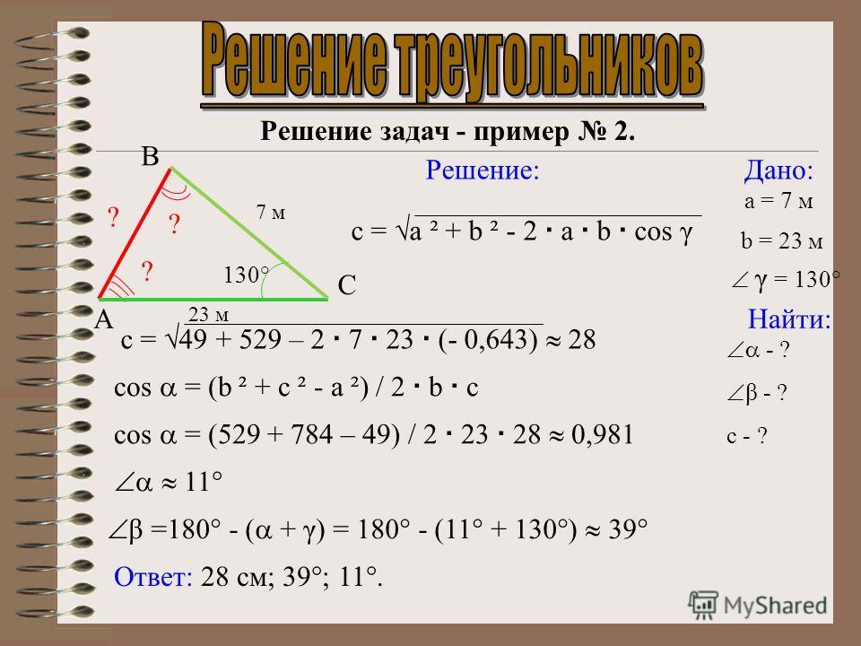 С Решение задач - пример 2. Дано: Найти: Решение: Ответ: 28 см; 39°; 11°. cos = (b ² + c ² - a ²) / 2 b c cos = (529 + 784 – 49) / 2 23 28 0,981 11° a = 7 м 7 м В 23 м А - ? β - ? c - ? β =180° - ( + γ) = 180° - (11° + 130°) 39° c = a ² + b ² - 2 a b