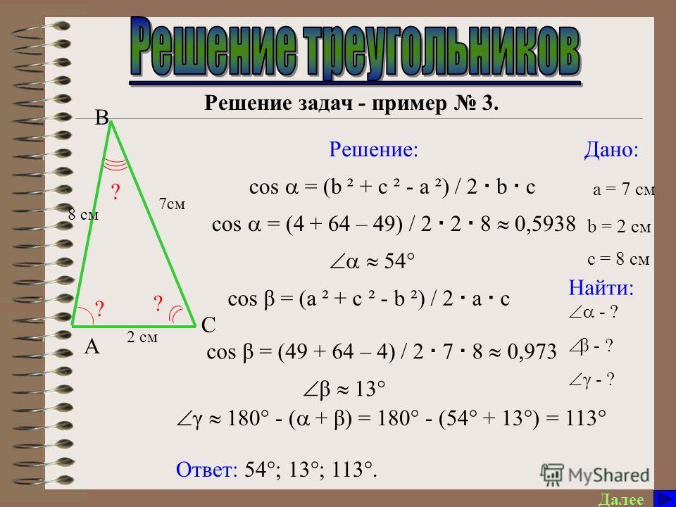 Решение задач - пример 3. Далее Дано: Найти: Решение: a = 7 см Ответ: 54°; 13°; 113°. - ? β - ? γ - ? cos = (b ² + c ² - a ²) / 2 b c cos = (4 + 64 – 49) / 2 2 8 0,5938 54° γ 180° - ( + β) = 180° - (54° + 13°) = 113° cos β = (a ² + c ² - b ²) / 2 a c